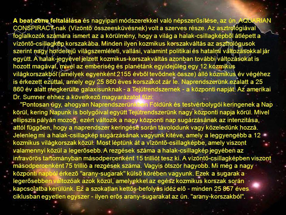 A beat-zene feltalálása és nagyipari módszerekkel való népszerűsítése, az ún. AQUARIAN CONSPIRACY-nak (Vízöntő összeesküvésnek) volt a szerves része. Az asztrológiával foglalkozók számára ismert az a körülmény, hogy a világ a halak-csillagképből átlépett a vízöntő-csillagkép korszakába. Minden ilyen kozmikus korszakváltás az asztrológusok szerint nagy horderejű világszemléleti, vallási, valamint politikai és hatalmi változásokkal jár együtt. A halak-jegyével jelzett kozmikus-korszakváltás azonban további változásokat is hozott magával, mivel az emberiség és planétánk egyidejűleg egy 12 kozmikus világkorszakból (amelyek egyenként 2155 évből tevődnek össze) álló kozmikus év végéhez is érkezett ezúttal, amely egy 25 860 éves korszakot zár le. Naprendszerünk ezalatt a 25 860 év alatt megkerülte galaxisunknak - a Tejútrendszernek - a központi napját. Az amerikai Dr. Sumner ehhez a következő magyarázatot fűzi: