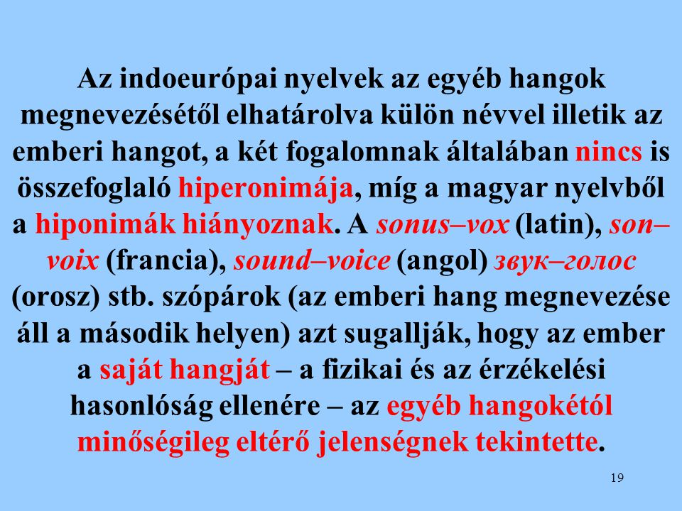 Az indoeurópai nyelvek az egyéb hangok megnevezésétől elhatárolva külön névvel illetik az emberi hangot, a két fogalomnak általában nincs is összefoglaló hiperonimája, míg a magyar nyelvből a hiponimák hiányoznak.