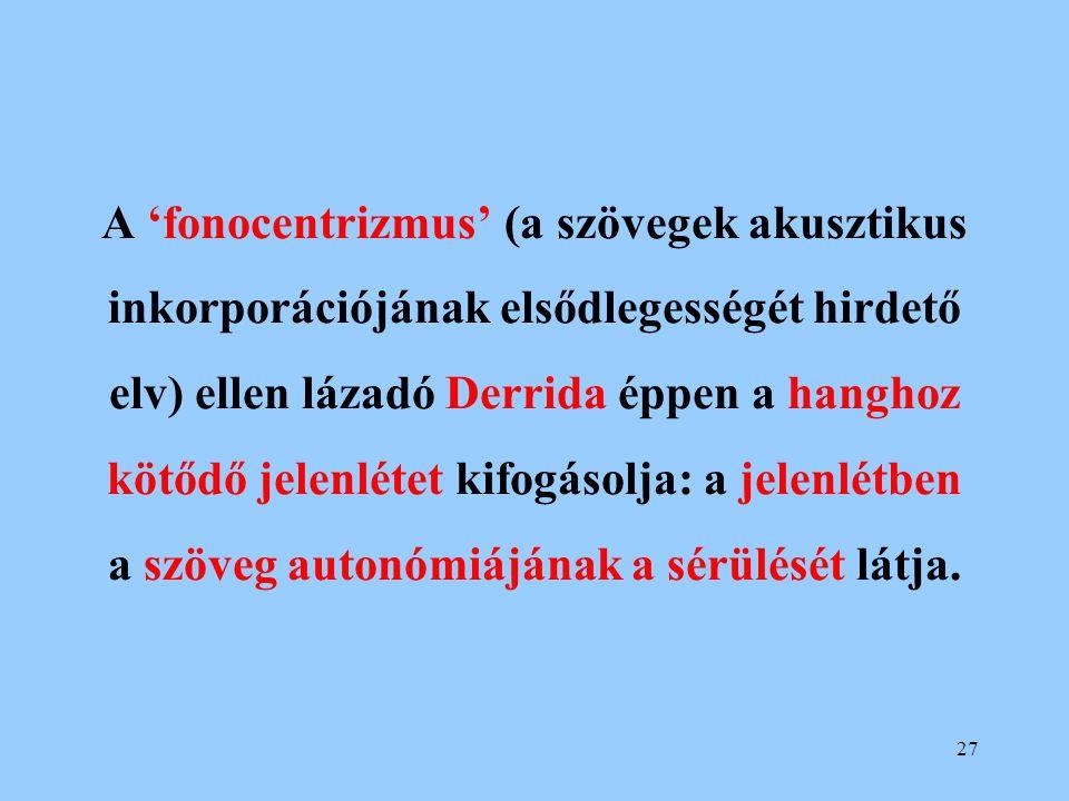 A 'fonocentrizmus' (a szövegek akusztikus inkorporációjának elsődlegességét hirdető elv) ellen lázadó Derrida éppen a hanghoz kötődő jelenlétet kifogásolja: a jelenlétben a szöveg autonómiájának a sérülését látja.