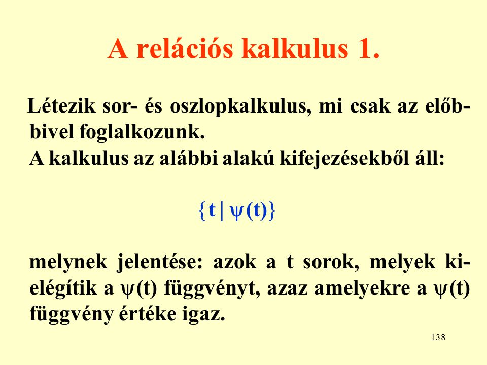 A relációs kalkulus 1. Létezik sor- és oszlopkalkulus, mi csak az előb-bivel foglalkozunk. A kalkulus az alábbi alakú kifejezésekből áll: