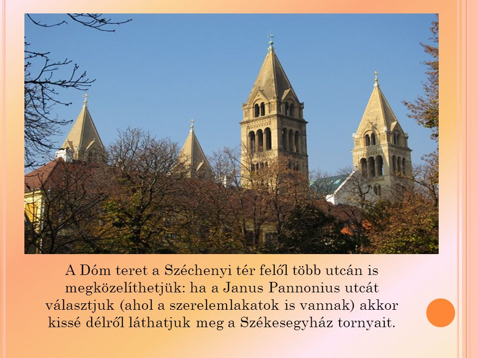 A Dóm teret a Széchenyi tér felől több utcán is megközelíthetjük: ha a Janus Pannonius utcát választjuk (ahol a szerelemlakatok is vannak) akkor kissé délről láthatjuk meg a Székesegyház tornyait.