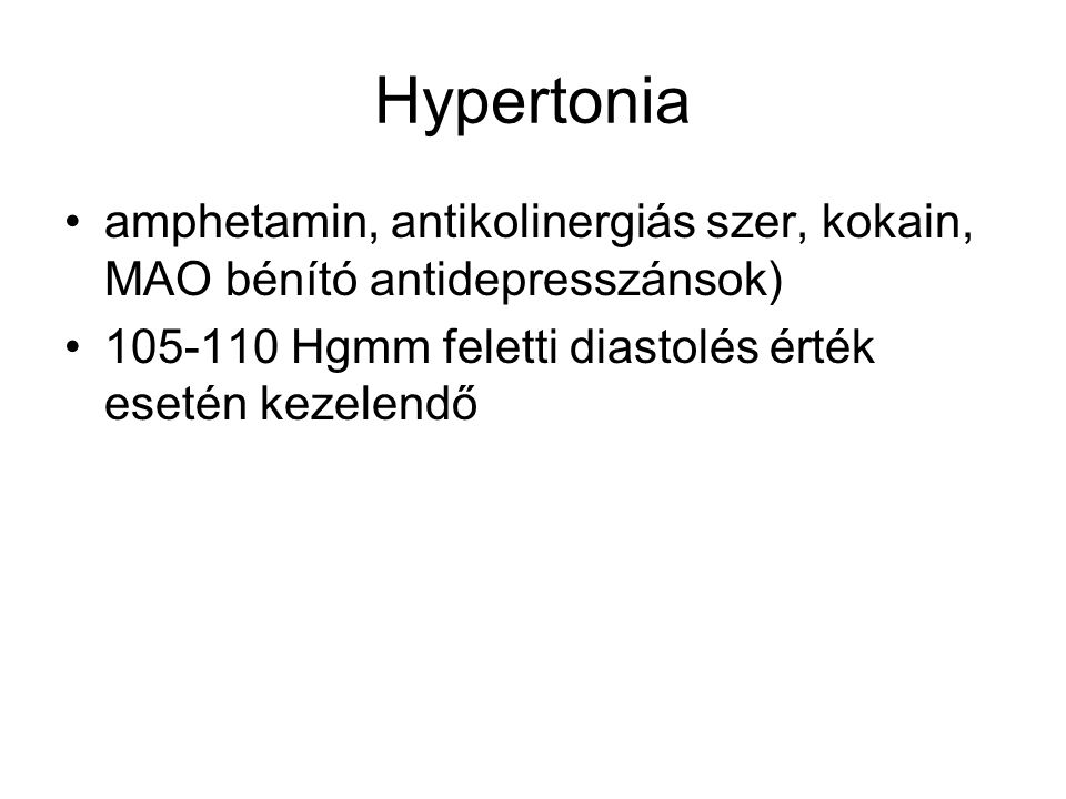 Hypertonia amphetamin, antikolinergiás szer, kokain, MAO bénító antidepresszánsok) 105-110 Hgmm feletti diastolés érték esetén kezelendő.
