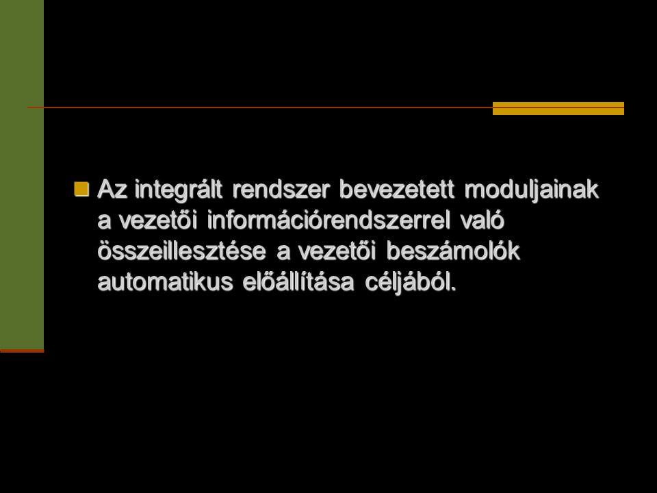 Az integrált rendszer bevezetett moduljainak a vezetői információrendszerrel való összeillesztése a vezetői beszámolók automatikus előállítása céljából.