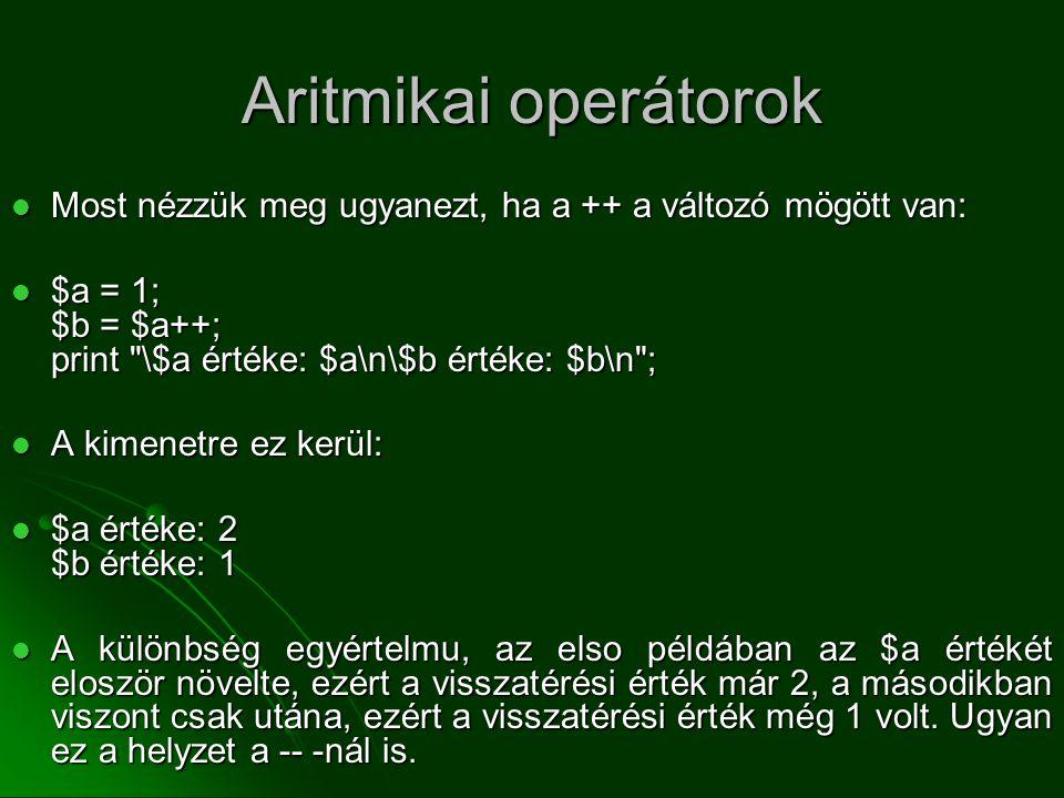 Aritmikai operátorok Most nézzük meg ugyanezt, ha a ++ a változó mögött van: $a = 1; $b = $a++; print \$a értéke: $a\n\$b értéke: $b\n ;