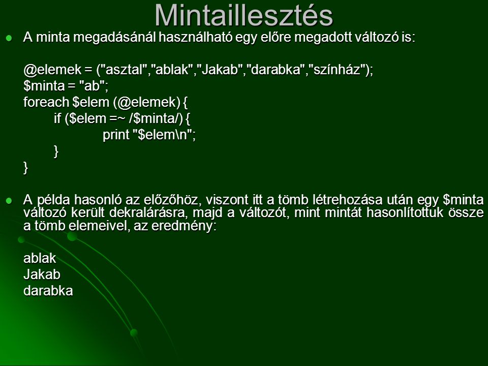 Mintaillesztés A minta megadásánál használható egy előre megadott változó is: @elemek = ( asztal , ablak , Jakab , darabka , színház );