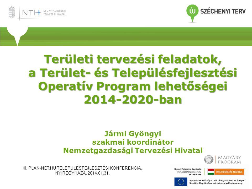 Területi tervezési feladatok, a Terület- és Településfejlesztési Operatív Program lehetőségei 2014-2020-ban Jármi Gyöngyi szakmai koordinátor Nemzetgazdasági Tervezési Hivatal