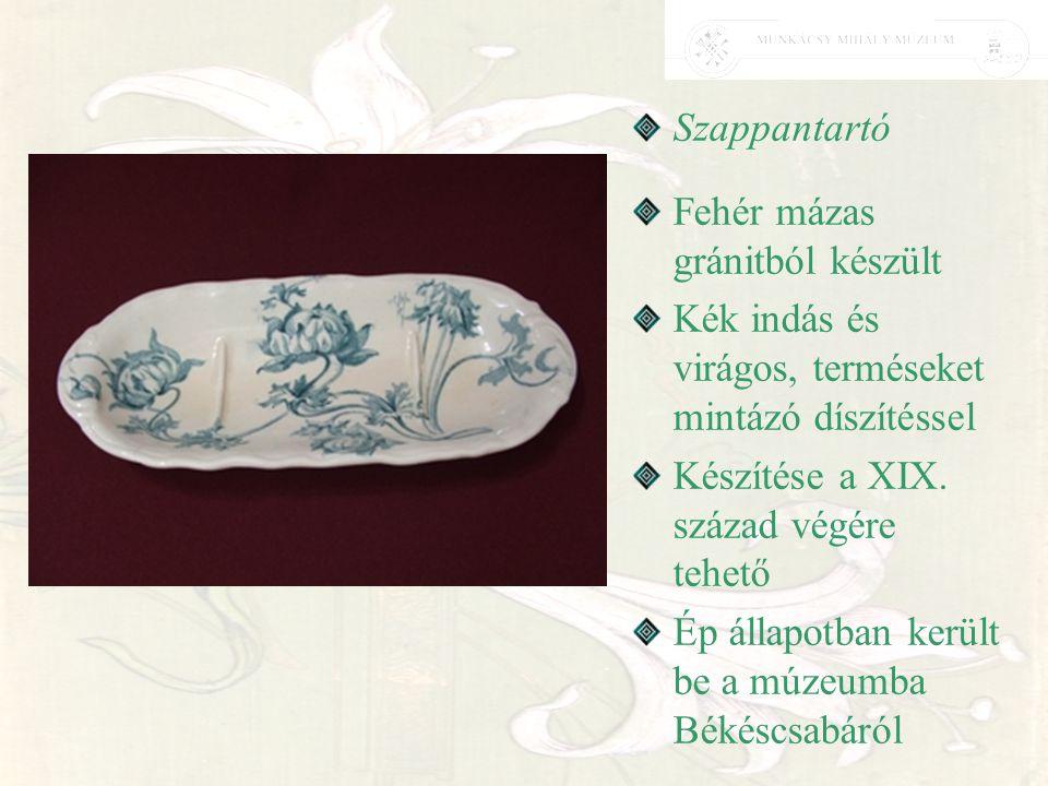 Szappantartó Fehér mázas gránitból készült. Kék indás és virágos, terméseket mintázó díszítéssel. Készítése a XIX. század végére tehető.