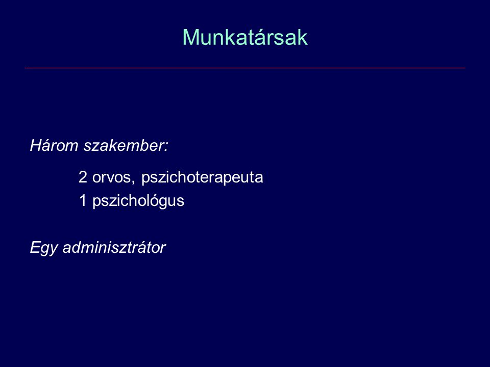 Munkatársak Három szakember: 2 orvos, pszichoterapeuta 1 pszichológus