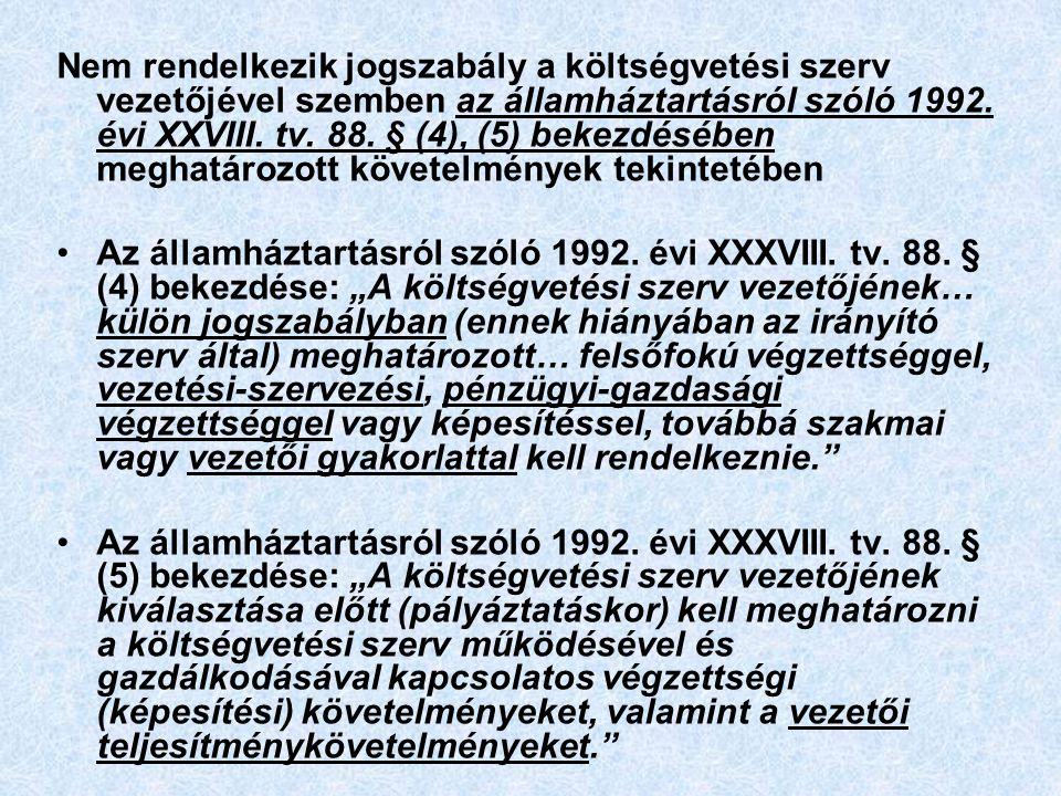 Nem rendelkezik jogszabály a költségvetési szerv vezetőjével szemben az államháztartásról szóló 1992. évi XXVIII. tv. 88. § (4), (5) bekezdésében meghatározott követelmények tekintetében
