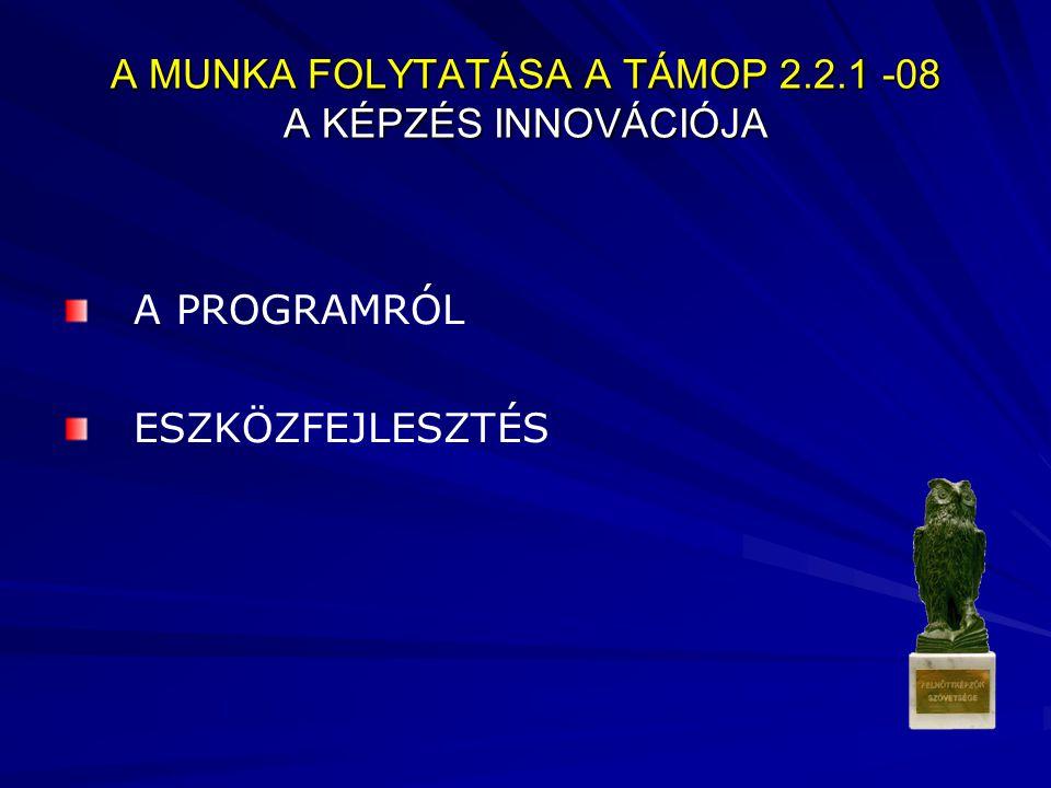 A MUNKA FOLYTATÁSA A TÁMOP 2.2.1 -08 A KÉPZÉS INNOVÁCIÓJA