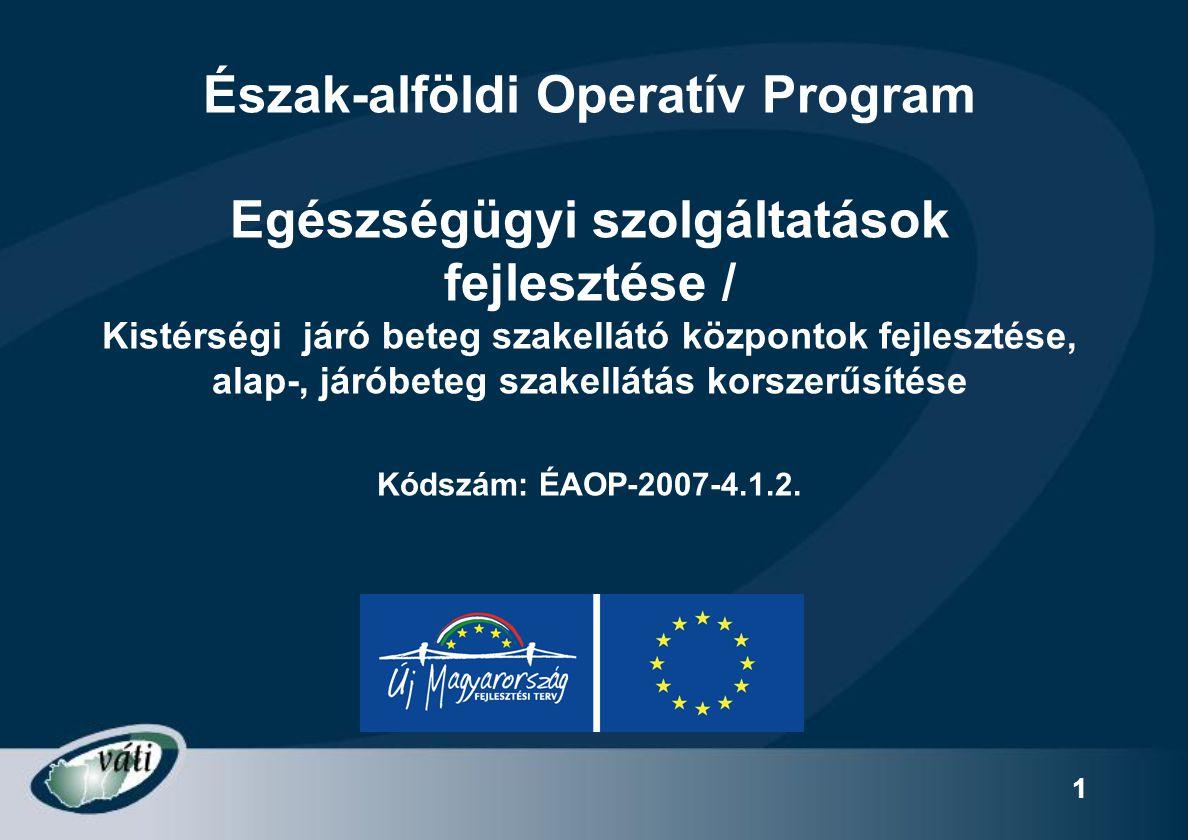 Észak-alföldi Operatív Program Egészségügyi szolgáltatások fejlesztése / Kistérségi járó beteg szakellátó központok fejlesztése, alap-, járóbeteg szakellátás korszerűsítése Kódszám: ÉAOP-2007-4.1.2.