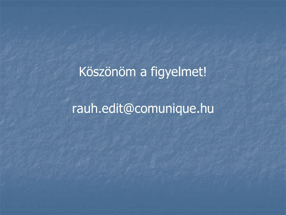 Köszönöm a figyelmet! rauh.edit@comunique.hu
