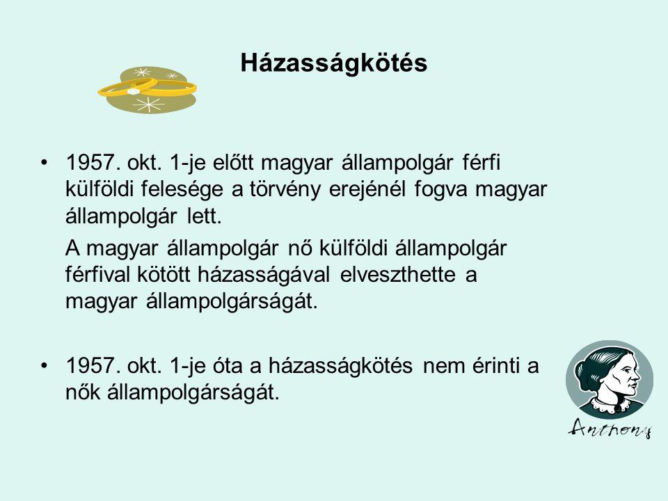 Házasságkötés 1957. okt. 1-je előtt magyar állampolgár férfi külföldi felesége a törvény erejénél fogva magyar állampolgár lett.