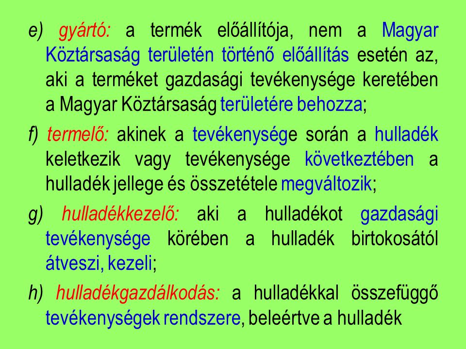 e) gyártó: a termék előállítója, nem a Magyar Köztársaság területén történő előállítás esetén az, aki a terméket gazdasági tevékenysége keretében a Magyar Köztársaság területére behozza; f) termelő: akinek a tevékenysége során a hulladék keletkezik vagy tevékenysége következtében a hulladék jellege és összetétele megváltozik; g) hulladékkezelő: aki a hulladékot gazdasági tevékenysége körében a hulladék birtokosától átveszi, kezeli; h) hulladékgazdálkodás: a hulladékkal összefüggő tevékenységek rendszere, beleértve a hulladék