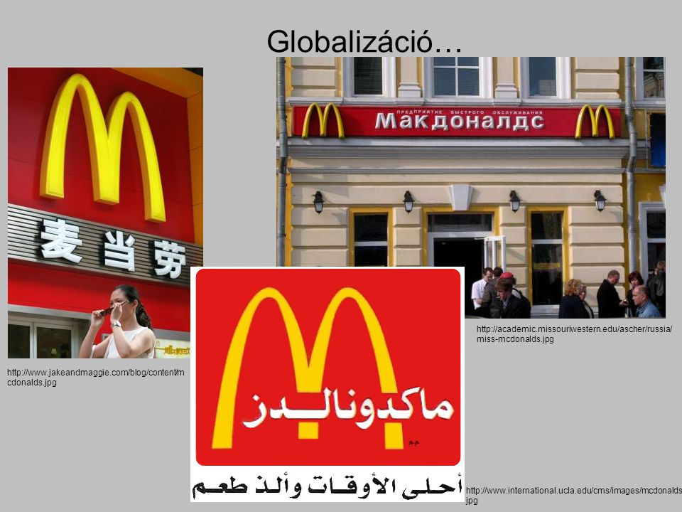 Globalizáció… http://academic.missouriwestern.edu/ascher/russia/miss-mcdonalds.jpg. http://www.jakeandmaggie.com/blog/content/mcdonalds.jpg.
