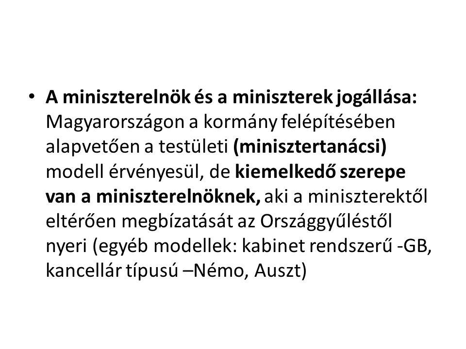 A miniszterelnök és a miniszterek jogállása: Magyarországon a kormány felépítésében alapvetően a testületi (minisztertanácsi) modell érvényesül, de kiemelkedő szerepe van a miniszterelnöknek, aki a miniszterektől eltérően megbízatását az Országgyűléstől nyeri (egyéb modellek: kabinet rendszerű -GB, kancellár típusú –Némo, Auszt)
