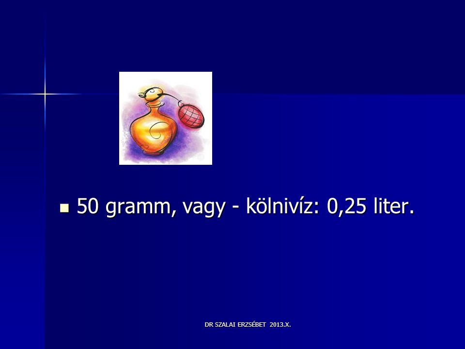 50 gramm, vagy - kölnivíz: 0,25 liter.