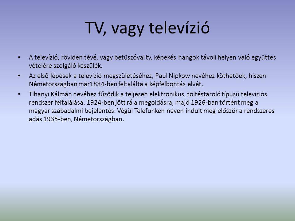 TV, vagy televízió A televízió, röviden tévé, vagy betűszóval tv, képekés hangok távoli helyen való együttes vételére szolgáló készülék.