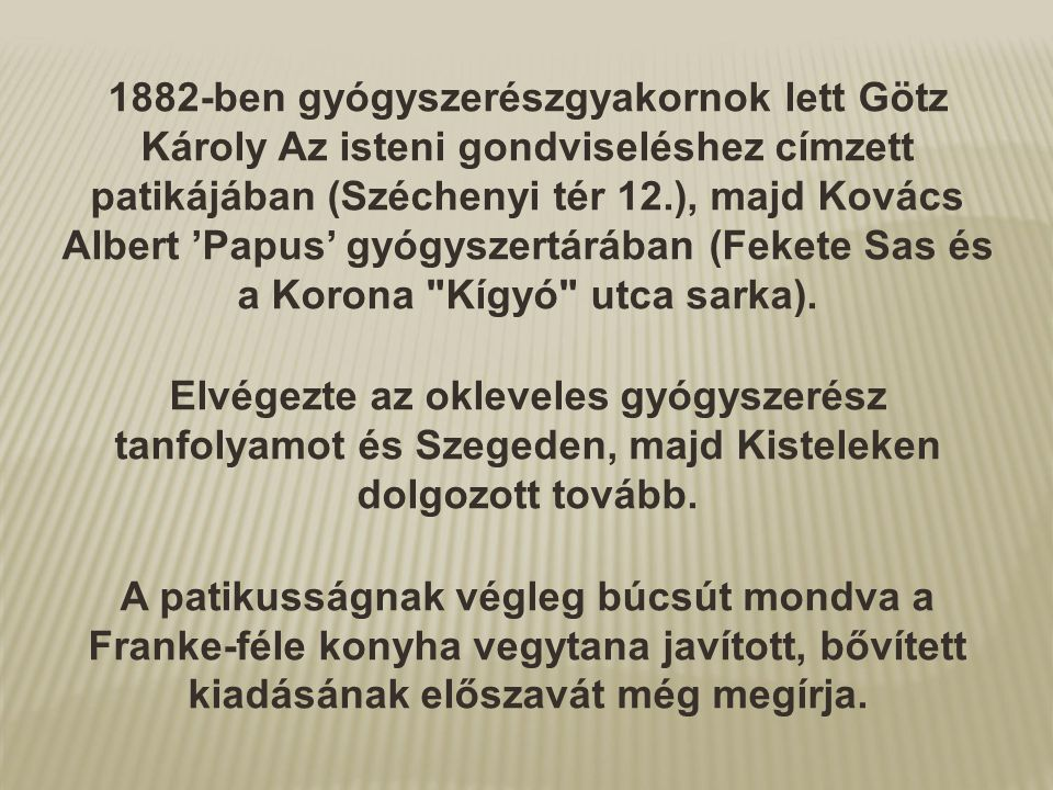 1882-ben gyógyszerészgyakornok lett Götz Károly Az isteni gondviseléshez címzett patikájában (Széchenyi tér 12.), majd Kovács Albert 'Papus' gyógyszertárában (Fekete Sas és a Korona Kígyó utca sarka).