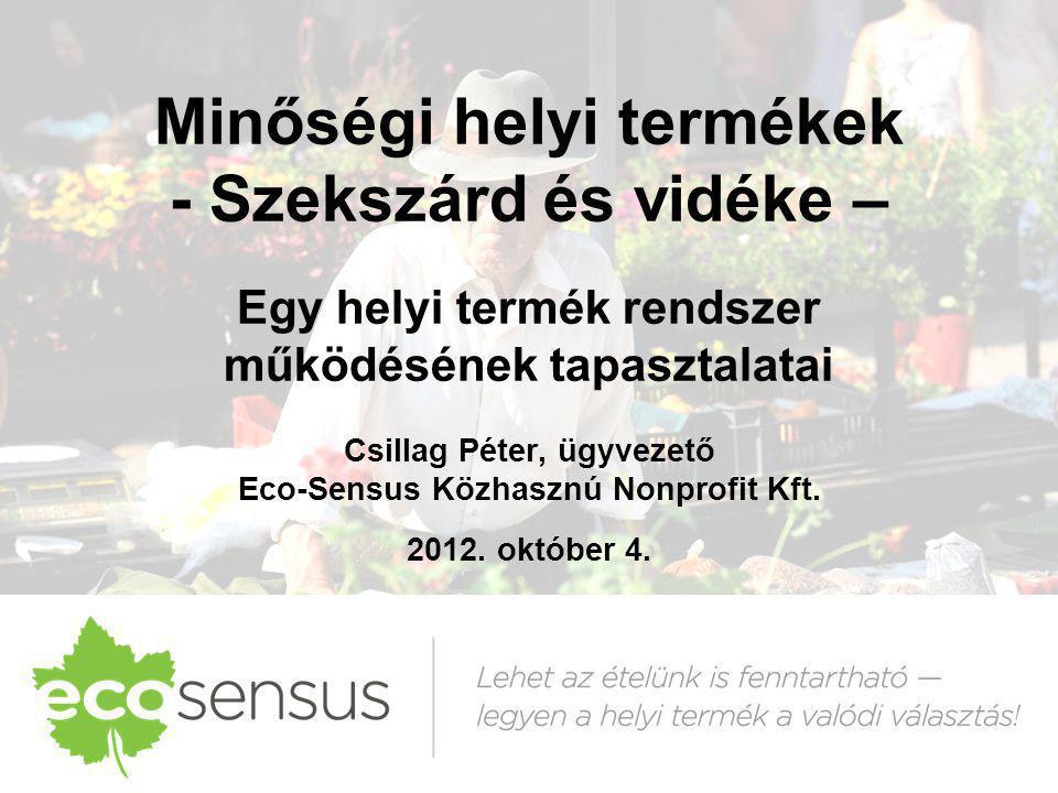 Minőségi helyi termékek - Szekszárd és vidéke – Egy helyi termék rendszer működésének tapasztalatai Csillag Péter, ügyvezető Eco-Sensus Közhasznú Nonprofit Kft. 2012. október 4.