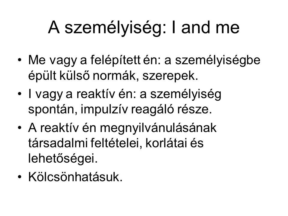 A személyiség: I and me Me vagy a felépített én: a személyiségbe épült külső normák, szerepek.