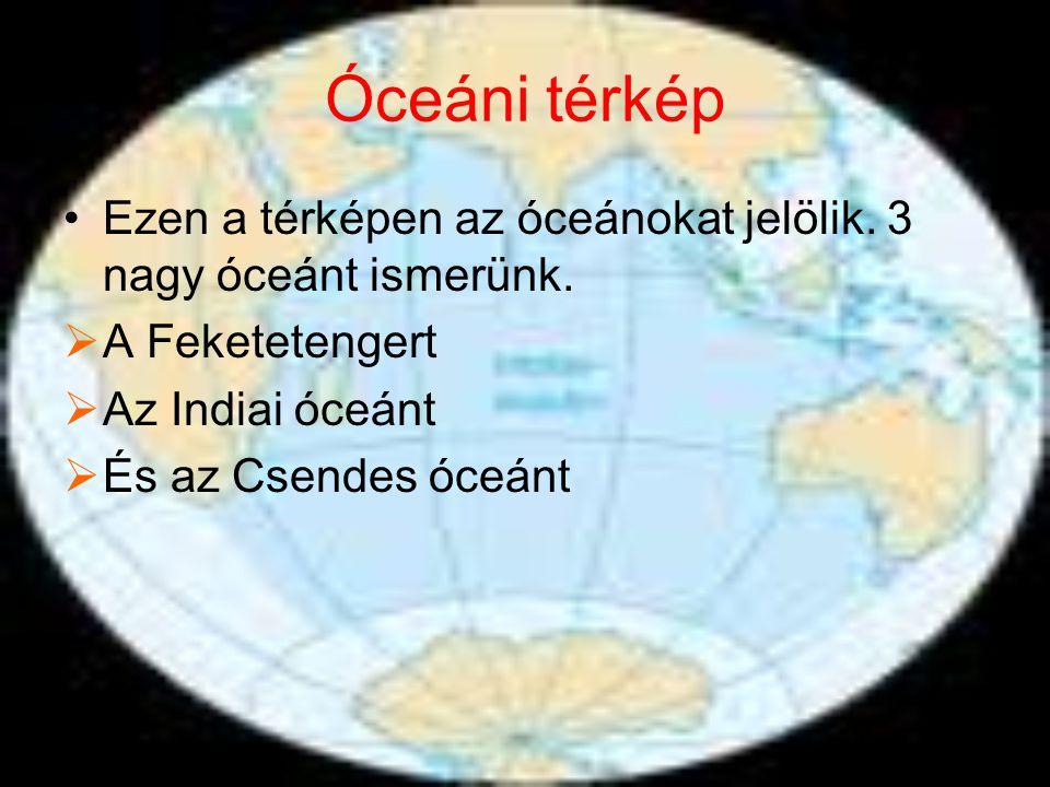 Óceáni térkép Ezen a térképen az óceánokat jelölik. 3 nagy óceánt ismerünk. A Feketetengert. Az Indiai óceánt.
