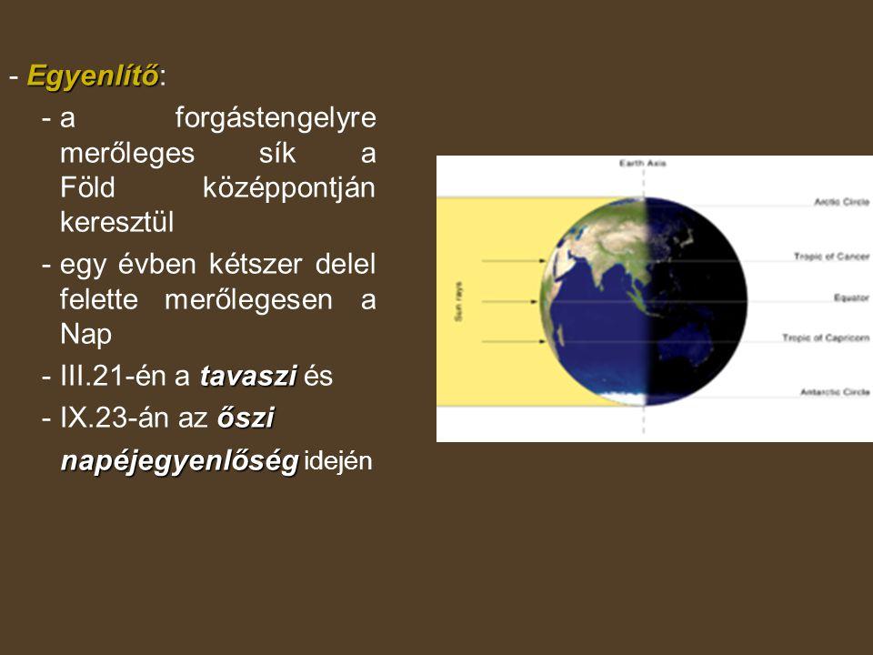 - Egyenlítő: - a forgástengelyre merőleges sík a Föld középpontján keresztül. - egy évben kétszer delel felette merőlegesen a Nap.