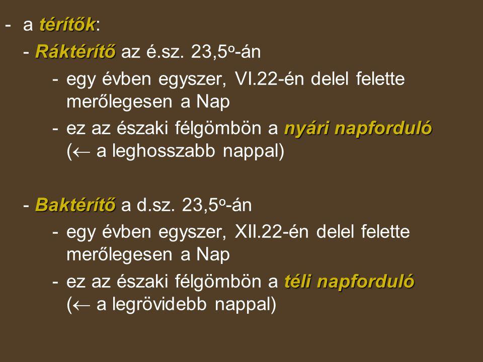 a térítők: - Ráktérítő az é.sz. 23,5o-án. - egy évben egyszer, VI.22-én delel felette merőlegesen a Nap.