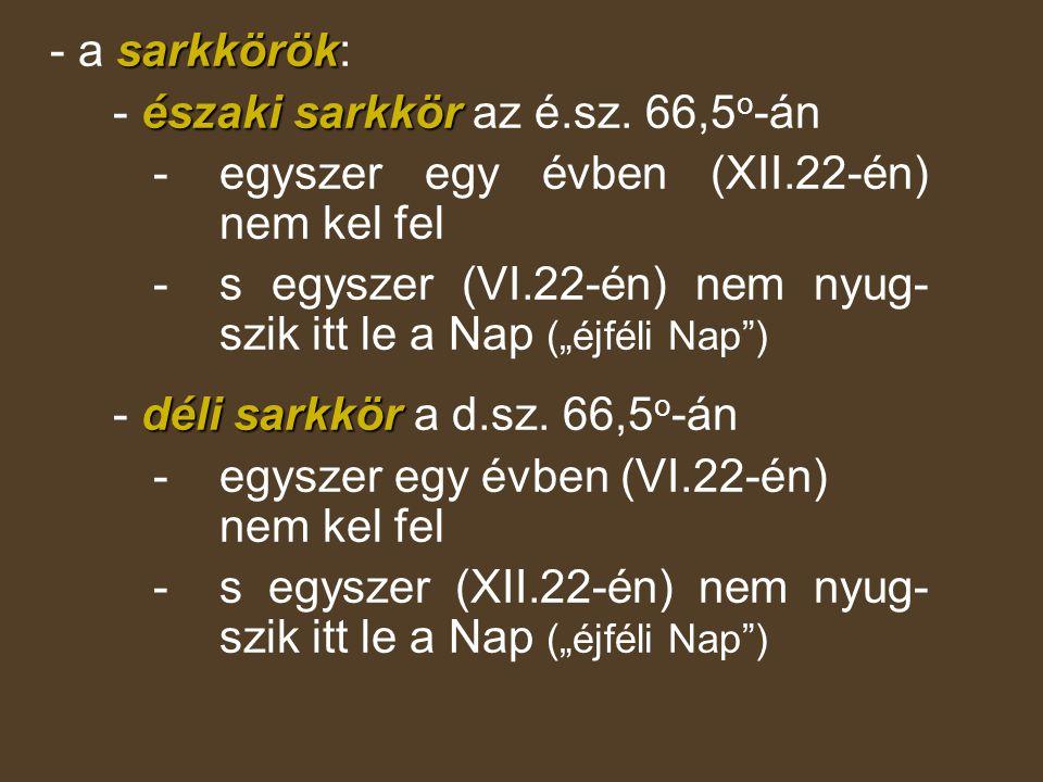 - a sarkkörök: - északi sarkkör az é.sz. 66,5o-án. - egyszer egy évben (XII.22-én) nem kel fel.