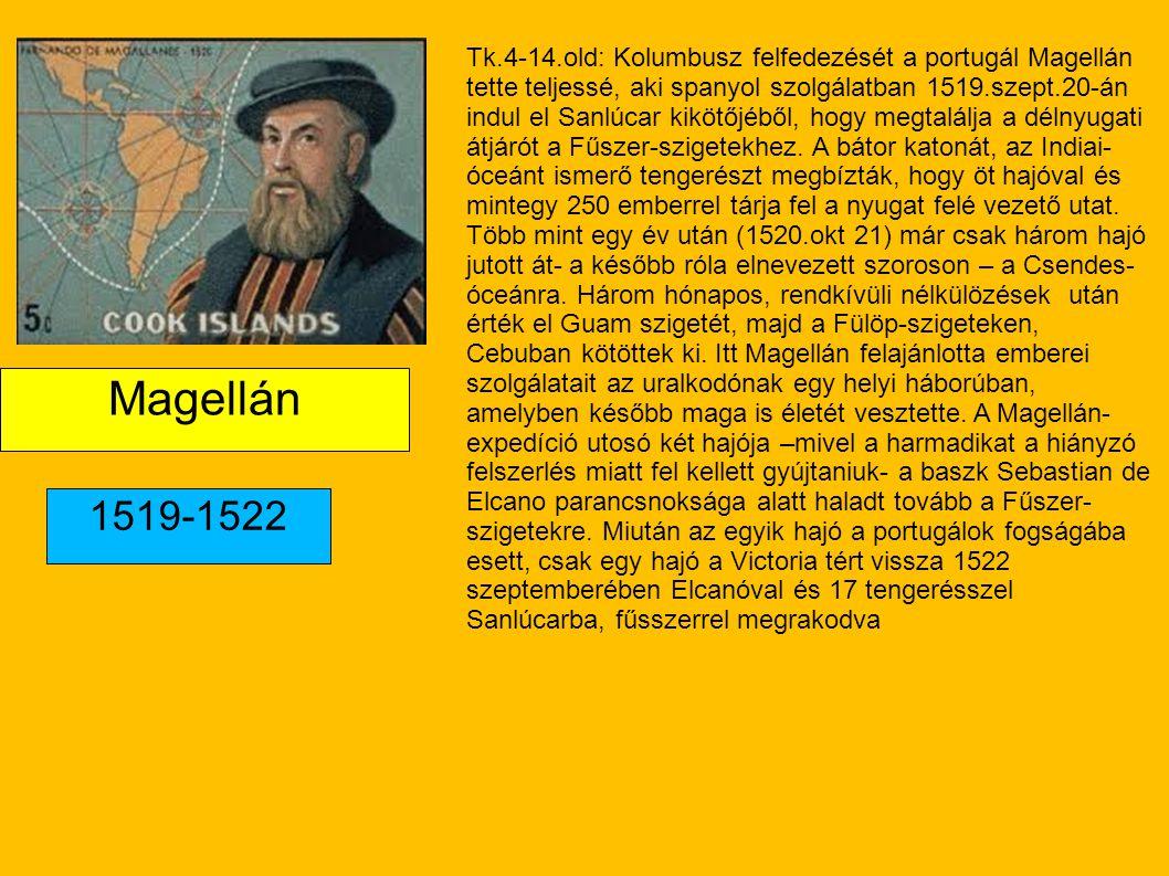 Tk.4-14.old: Kolumbusz felfedezését a portugál Magellán tette teljessé, aki spanyol szolgálatban 1519.szept.20-án indul el Sanlúcar kikötőjéből, hogy megtalálja a délnyugati átjárót a Fűszer-szigetekhez. A bátor katonát, az Indiai-óceánt ismerő tengerészt megbízták, hogy öt hajóval és mintegy 250 emberrel tárja fel a nyugat felé vezető utat. Több mint egy év után (1520.okt 21) már csak három hajó jutott át- a később róla elnevezett szoroson – a Csendes-óceánra. Három hónapos, rendkívüli nélkülözések után érték el Guam szigetét, majd a Fülöp-szigeteken, Cebuban kötöttek ki. Itt Magellán felajánlotta emberei szolgálatait az uralkodónak egy helyi háborúban, amelyben később maga is életét vesztette. A Magellán-expedíció utosó két hajója –mivel a harmadikat a hiányzó felszerlés miatt fel kellett gyújtaniuk- a baszk Sebastian de Elcano parancsnoksága alatt haladt tovább a Fűszer-szigetekre. Miután az egyik hajó a portugálok fogságába esett, csak egy hajó a Victoria tért vissza 1522 szeptemberében Elcanóval és 17 tengerésszel Sanlúcarba, fűsszerrel megrakodva
