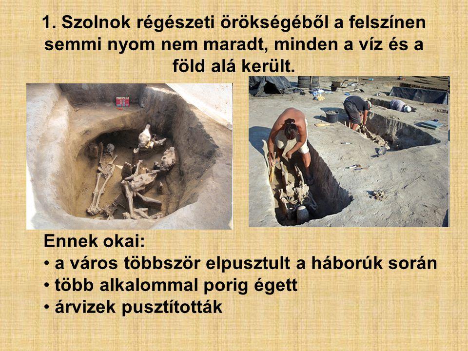 1. Szolnok régészeti örökségéből a felszínen semmi nyom nem maradt, minden a víz és a föld alá került.
