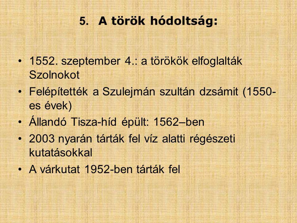 5. A török hódoltság: 1552. szeptember 4.: a törökök elfoglalták Szolnokot. Felépítették a Szulejmán szultán dzsámit (1550-es évek)