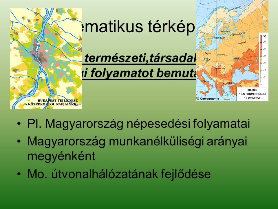 Tematikus térképek Valamely természeti,társadalmi, gazdasági folyamatot bemutató térképek. Pl. Magyarország népesedési folyamatai.
