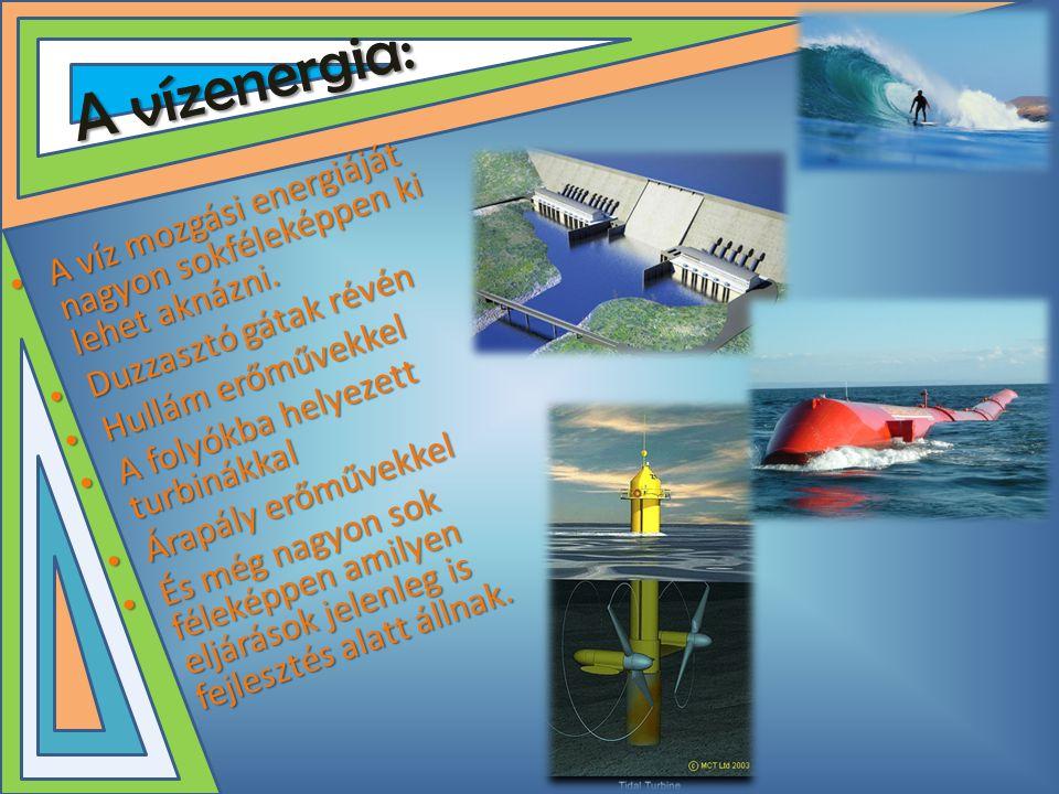 A vízenergia: A víz mozgási energiáját nagyon sokféleképpen ki lehet aknázni. Duzzasztó gátak révén.