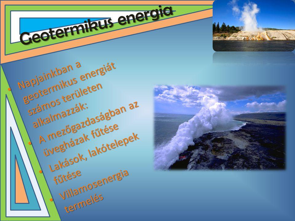 Geotermikus energia Napjainkban a geotermikus energiát számos területen alkalmazzák: A mezőgazdaságban az üvegházak fűtése.