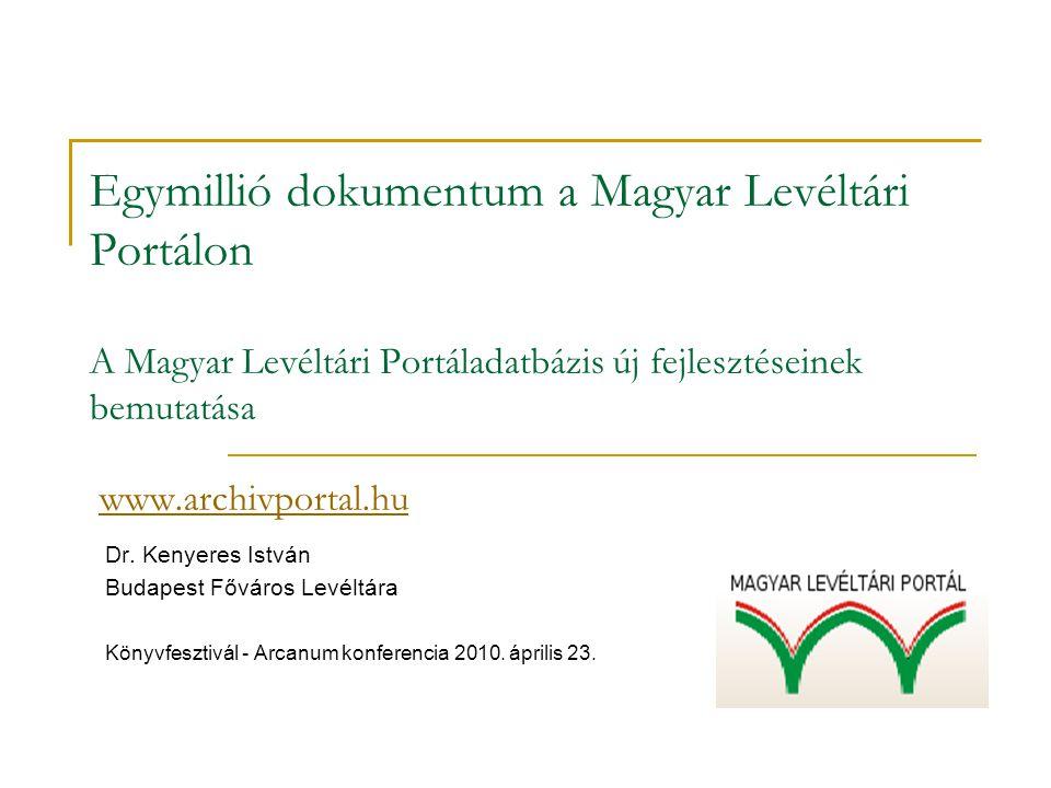 Egymillió dokumentum a Magyar Levéltári Portálon A Magyar Levéltári Portáladatbázis új fejlesztéseinek bemutatása www.archivportal.hu