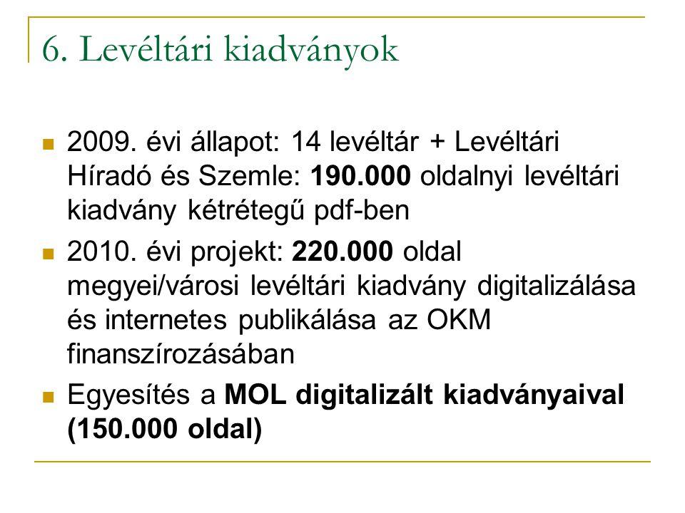 6. Levéltári kiadványok 2009. évi állapot: 14 levéltár + Levéltári Híradó és Szemle: 190.000 oldalnyi levéltári kiadvány kétrétegű pdf-ben.
