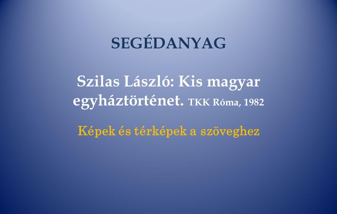 SEGÉDANYAG Szilas László: Kis magyar egyháztörténet. TKK Róma, 1982