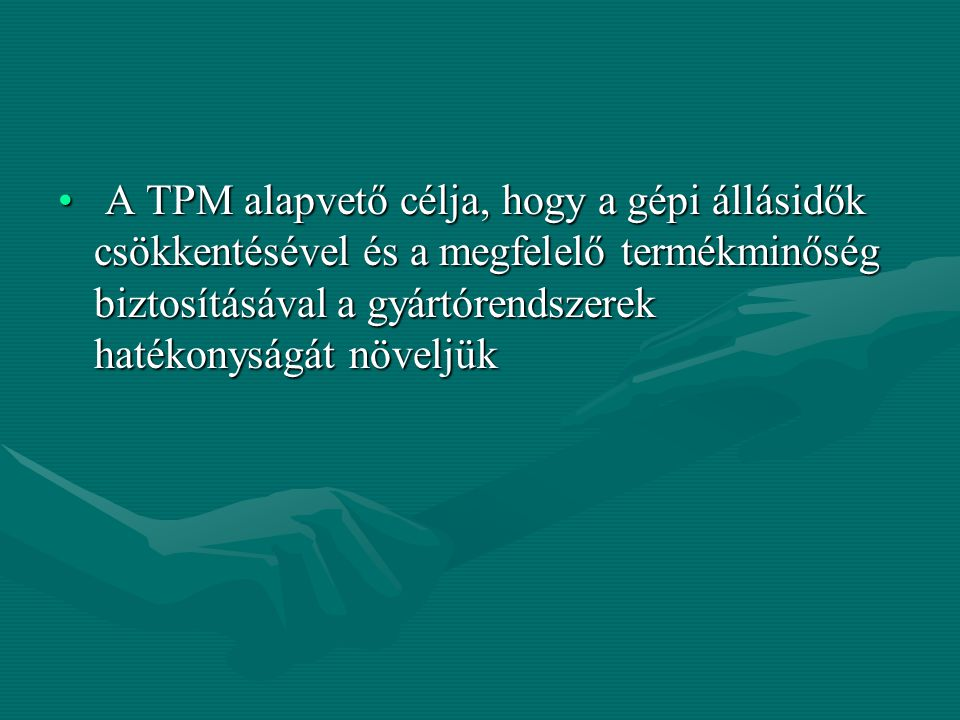 A TPM alapvető célja, hogy a gépi állásidők csökkentésével és a megfelelő termékminőség biztosításával a gyártórendszerek hatékonyságát növeljük