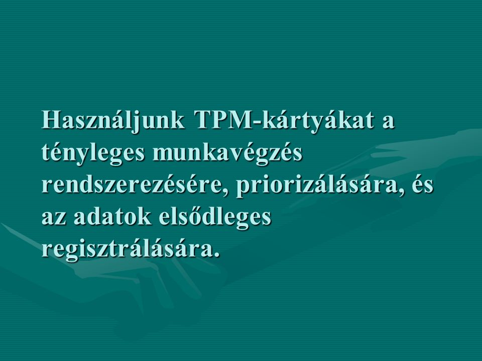 Használjunk TPM-kártyákat a tényleges munkavégzés rendszerezésére, priorizálására, és az adatok elsődleges regisztrálására.