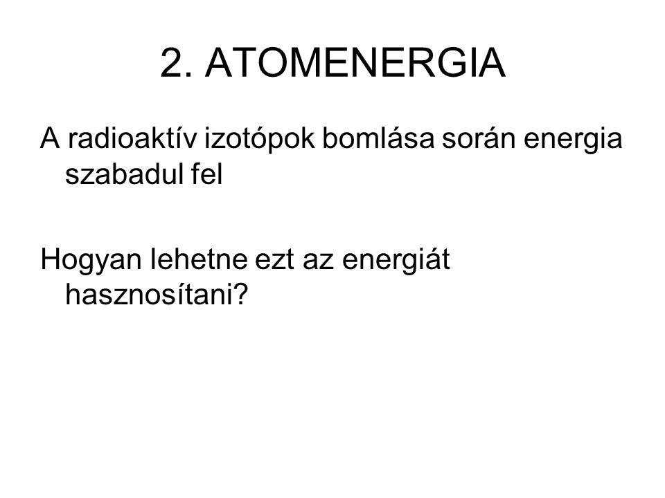 2. ATOMENERGIA A radioaktív izotópok bomlása során energia szabadul fel.