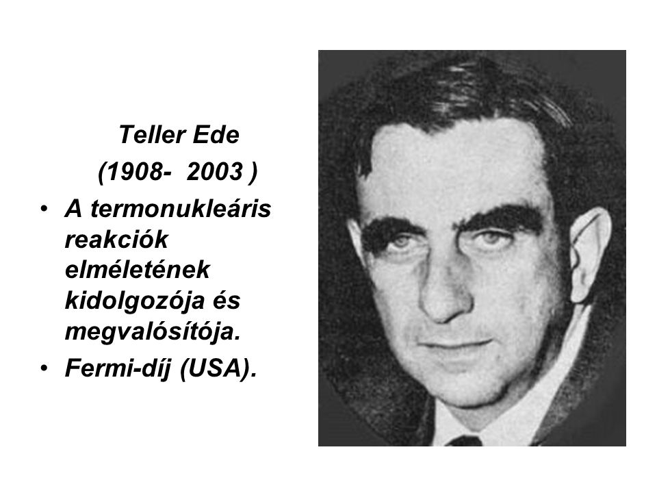Teller Ede (1908- 2003 ) A termonukleáris reakciók elméletének kidolgozója és megvalósítója.