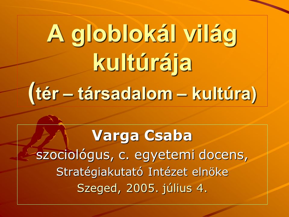 A globlokál világ kultúrája (tér – társadalom – kultúra)