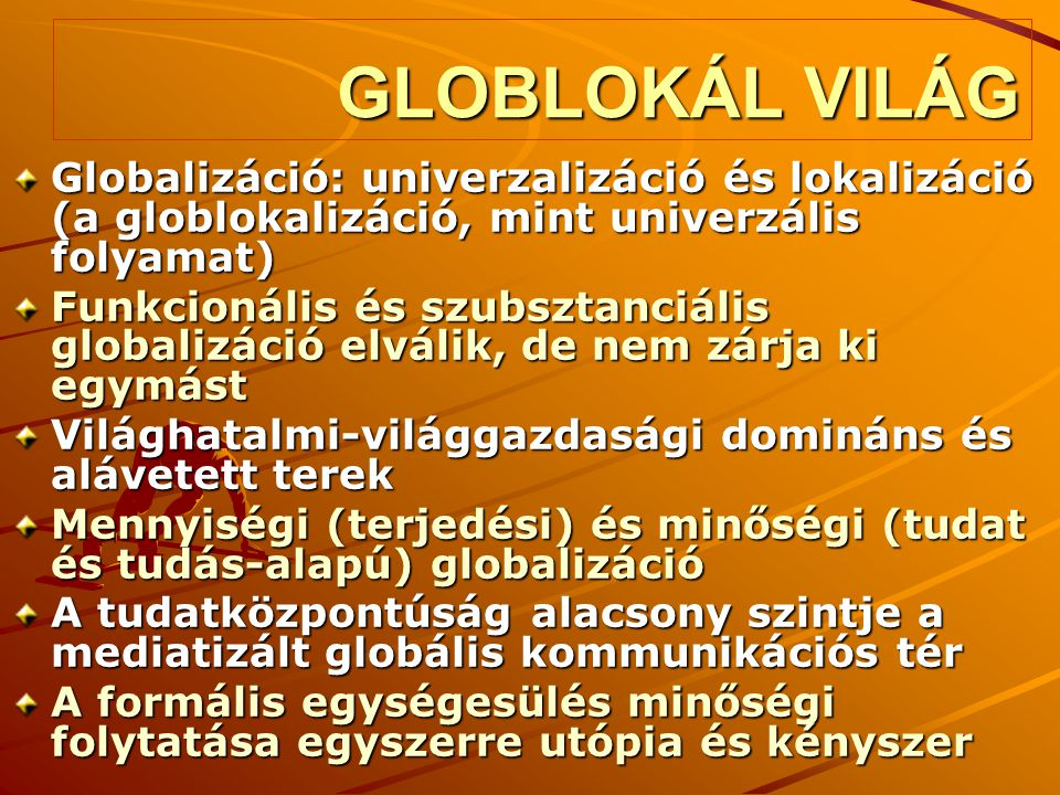 GLOBLOKÁL VILÁG Globalizáció: univerzalizáció és lokalizáció (a globlokalizáció, mint univerzális folyamat)