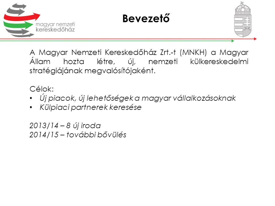 Bevezető A Magyar Nemzeti Kereskedőház Zrt.-t (MNKH) a Magyar Állam hozta létre, új, nemzeti külkereskedelmi stratégiájának megvalósítójaként.
