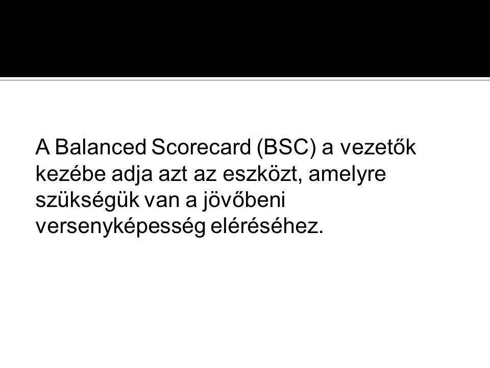 A Balanced Scorecard (BSC) a vezetők kezébe adja azt az eszközt, amelyre szükségük van a jövőbeni versenyképesség eléréséhez.