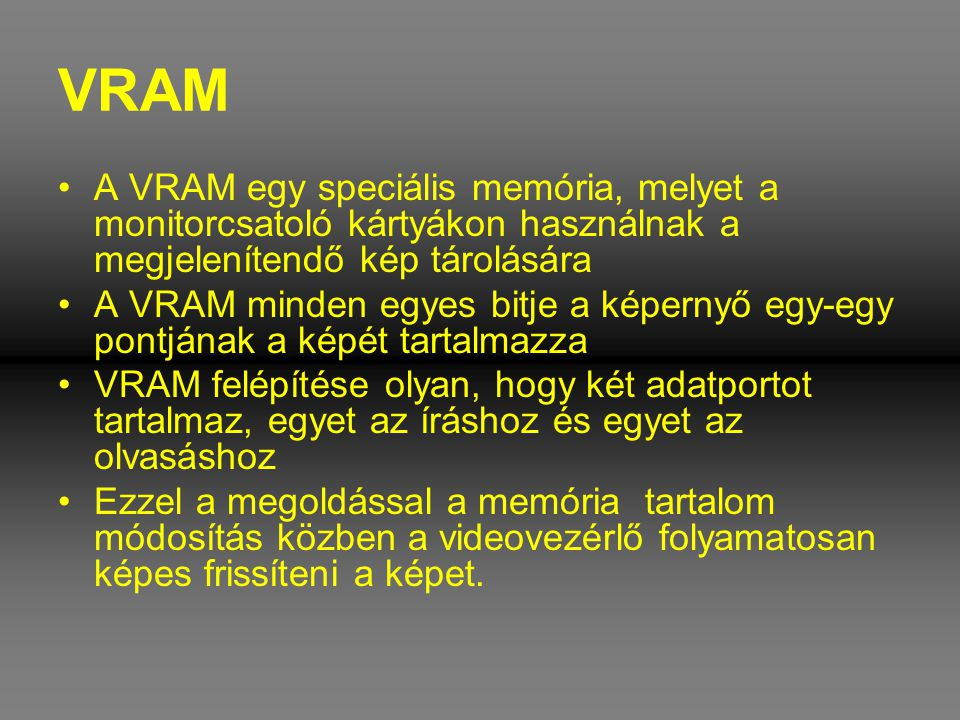 VRAM A VRAM egy speciális memória, melyet a monitorcsatoló kártyákon használnak a megjelenítendő kép tárolására.