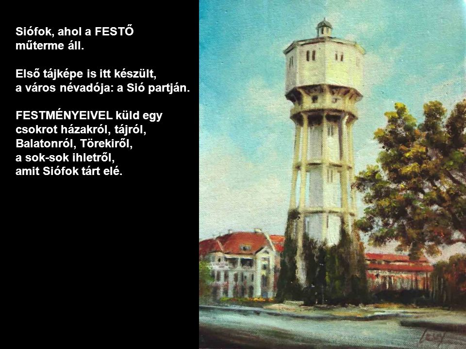 Siófok, ahol a FESTŐ műterme áll. Első tájképe is itt készült, a város névadója: a Sió partján. FESTMÉNYEIVEL küld egy.
