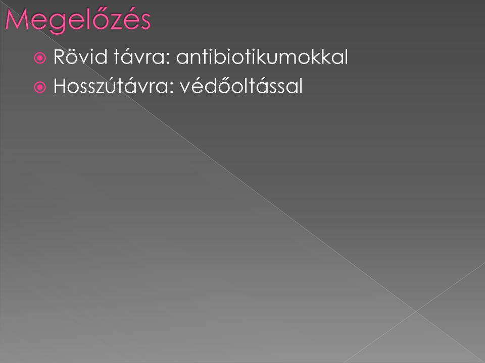 Megelőzés Rövid távra: antibiotikumokkal Hosszútávra: védőoltással