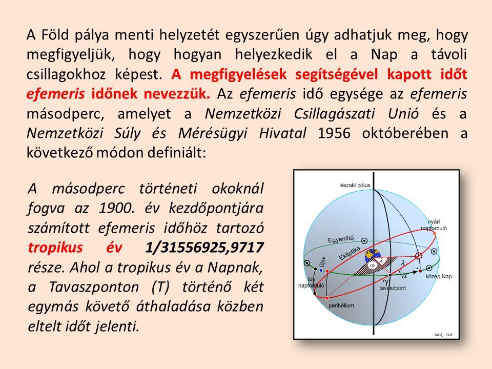 A Föld pálya menti helyzetét egyszerűen úgy adhatjuk meg, hogy megfigyeljük, hogy hogyan helyezkedik el a Nap a távoli csillagokhoz képest. A megfigyelések segítségével kapott időt efemeris időnek nevezzük. Az efemeris idő egysége az efemeris másodperc, amelyet a Nemzetközi Csillagászati Unió és a Nemzetközi Súly és Mérésügyi Hivatal 1956 októberében a következő módon definiált: